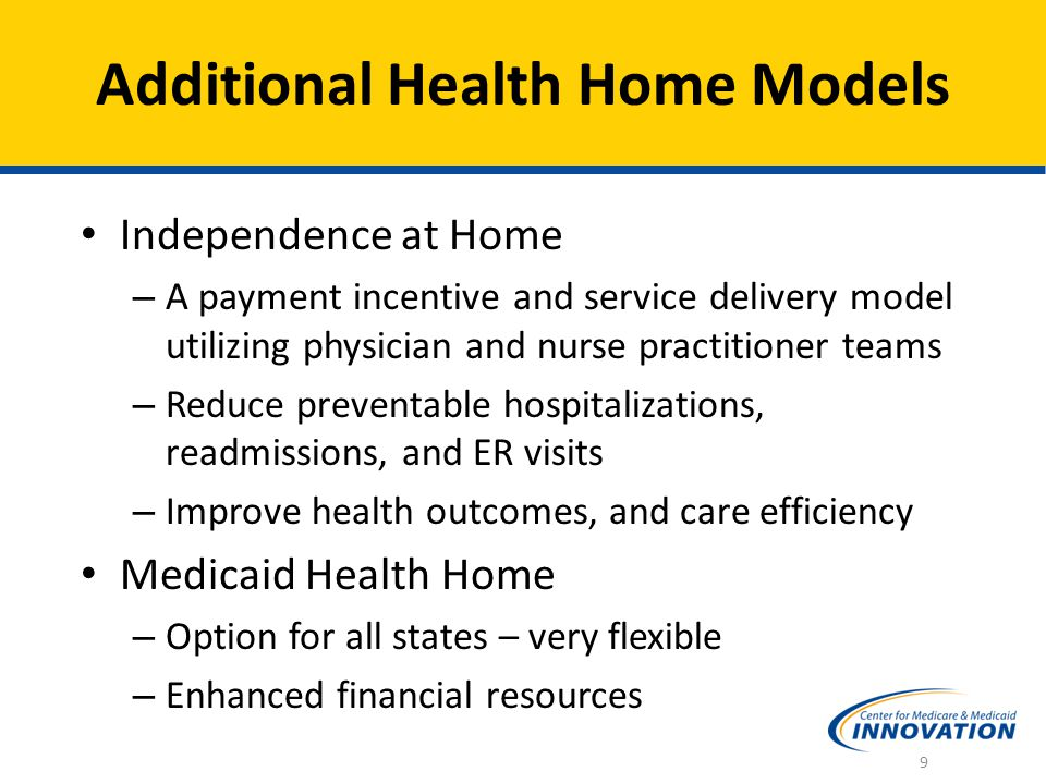 Additional Health Home Models Independence at Home – A payment incentive and service delivery model utilizing physician and nurse practitioner teams – Reduce preventable hospitalizations, readmissions, and ER visits – Improve health outcomes, and care efficiency Medicaid Health Home – Option for all states – very flexible – Enhanced financial resources 9