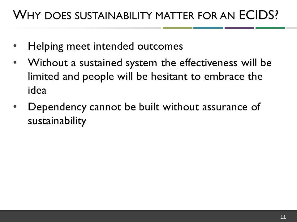 Helping meet intended outcomes Without a sustained system the effectiveness will be limited and people will be hesitant to embrace the idea Dependency cannot be built without assurance of sustainability W HY DOES SUSTAINABILITY MATTER FOR AN ECIDS.
