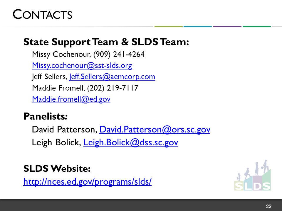 State Support Team & SLDS Team: Missy Cochenour, (909) 241-4264 Missy.cochenour@sst-slds.org Jeff Sellers, Jeff.Sellers@aemcorp.comJeff.Sellers@aemcorp.com Maddie Fromell, (202) 219-7117 Maddie.fromell@ed.gov Panelists: David Patterson, David.Patterson@ors.sc.govDavid.Patterson@ors.sc.gov Leigh Bolick, Leigh.Bolick@dss.sc.govLeigh.Bolick@dss.sc.gov SLDS Website: http://nces.ed.gov/programs/slds/ C ONTACTS 22