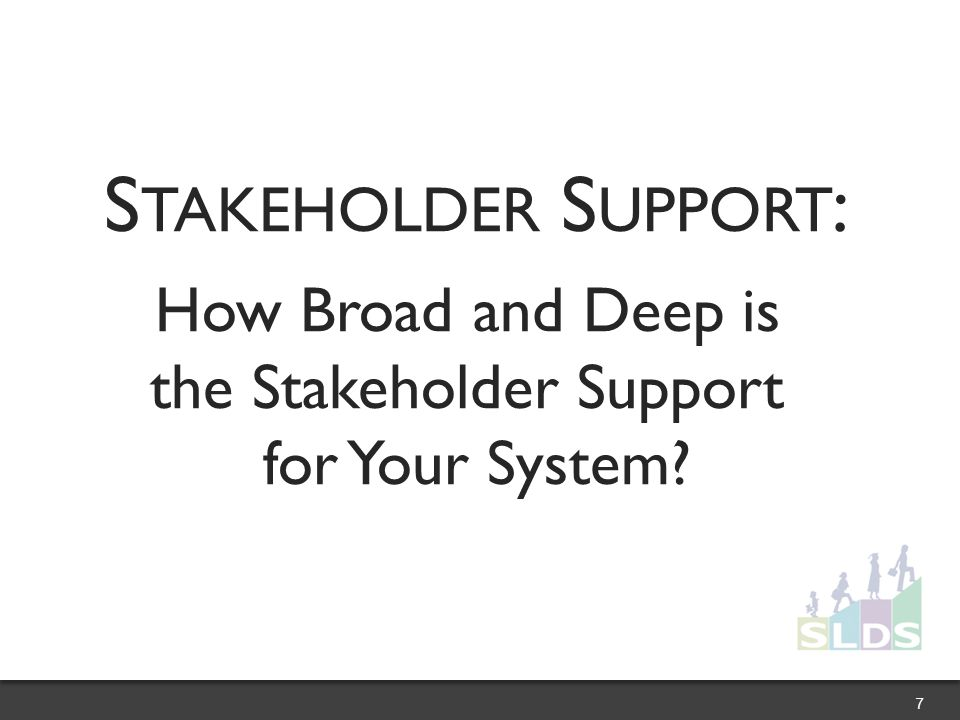 S TAKEHOLDER S UPPORT : How Broad and Deep is the Stakeholder Support for Your System 7