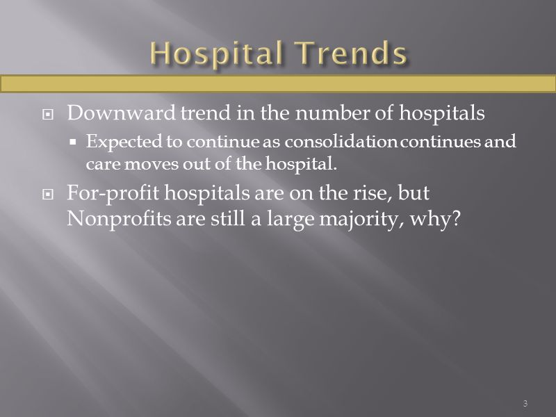  Downward trend in the number of hospitals  Expected to continue as consolidation continues and care moves out of the hospital.  For-profit hospita