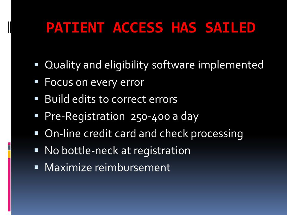 PATIENT ACCESS HAS SAILED  Quality and eligibility software implemented  Focus on every error  Build edits to correct errors  Pre-Registration 250-400 a day  On-line credit card and check processing  No bottle-neck at registration  Maximize reimbursement