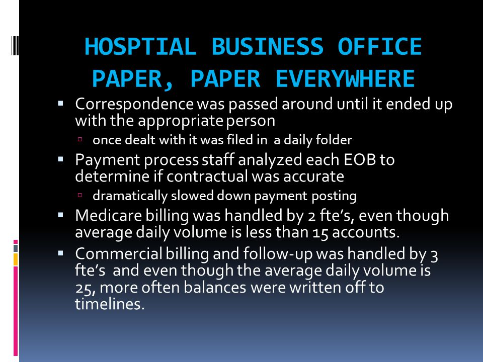HOSPTIAL BUSINESS OFFICE PAPER, PAPER EVERYWHERE  Correspondence was passed around until it ended up with the appropriate person  once dealt with it was filed in a daily folder  Payment process staff analyzed each EOB to determine if contractual was accurate  dramatically slowed down payment posting  Medicare billing was handled by 2 fte's, even though average daily volume is less than 15 accounts.