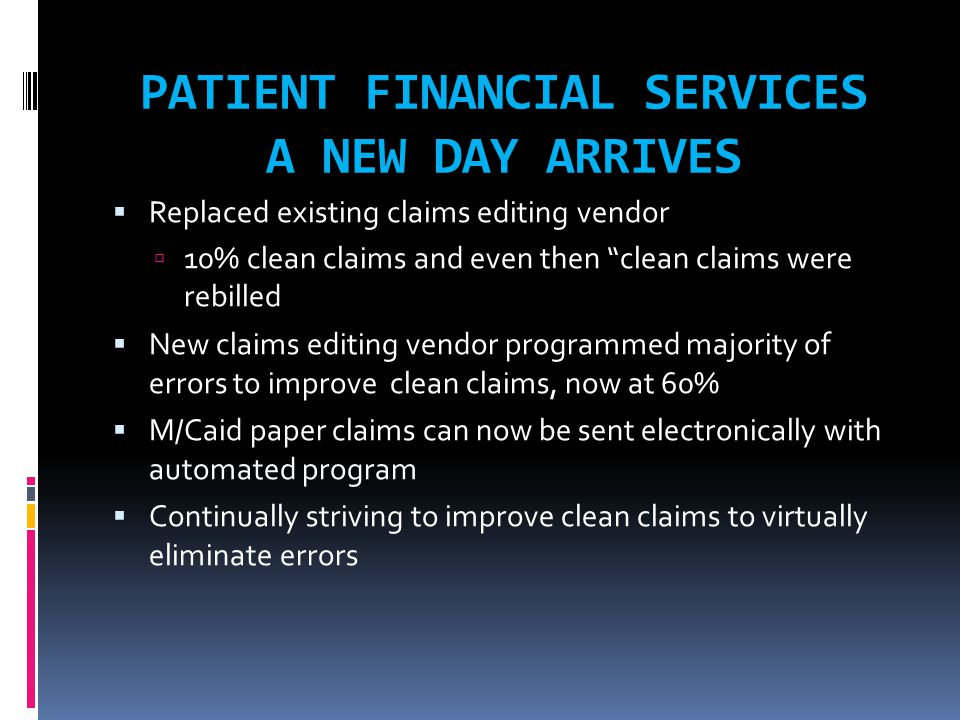 PATIENT FINANCIAL SERVICES A NEW DAY ARRIVES  Replaced existing claims editing vendor  10% clean claims and even then clean claims were rebilled  New claims editing vendor programmed majority of errors to improve clean claims, now at 60%  M/Caid paper claims can now be sent electronically with automated program  Continually striving to improve clean claims to virtually eliminate errors