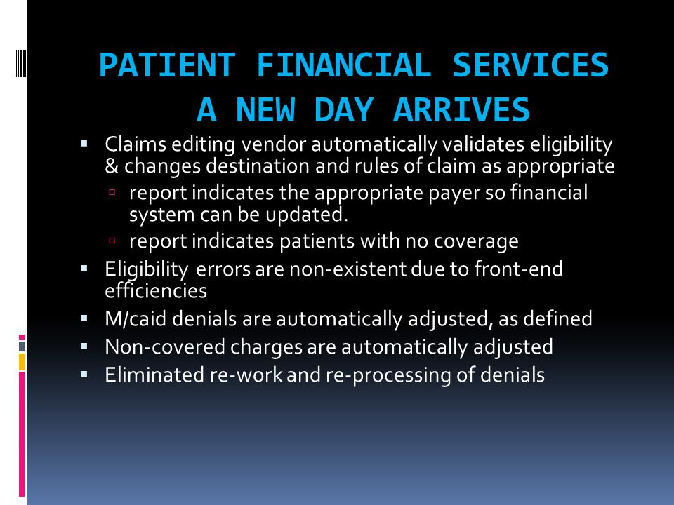 PATIENT FINANCIAL SERVICES A NEW DAY ARRIVES  Claims editing vendor automatically validates eligibility & changes destination and rules of claim as appropriate  report indicates the appropriate payer so financial system can be updated.