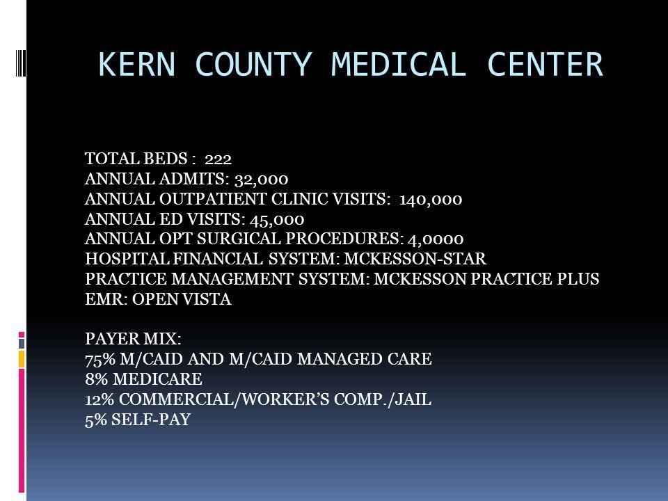 KERN MEDICAL CENTER STATISTICS A/R DAYS AS OF 6/30/13 TOTAL A/R 166 DAYS- BILLED A/R 151 A/R DAYS AS OF 3/01/14 TOTAL A/R 94 DAYS- BILLED A/R 84 A/R DAYS AS OF 6/30/14 TOTAL A/R 77 DAYS- BILLED A/R 57 CASH COLLECTIONS AS OF 9/30/13 $6 MILLION CASH COLLECTIONS AS OF 9/30/14 $13 MILLION FTE'S 6/30/13 TOTAL FTE'S 30, PLUS 3 SUPERVISORS FTE'S 6/30/14 TOTAL FTE'S 12, PLUS 2 SUPERVISORS
