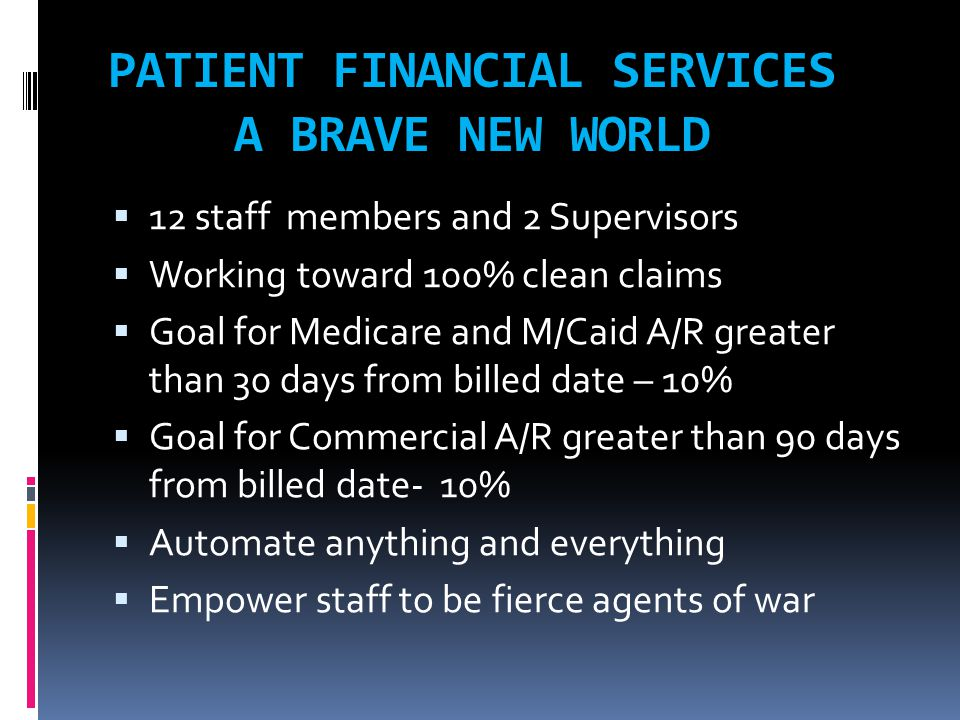 PATIENT FINANCIAL SERVICES A BRAVE NEW WORLD  12 staff members and 2 Supervisors  Working toward 100% clean claims  Goal for Medicare and M/Caid A/R greater than 30 days from billed date – 10%  Goal for Commercial A/R greater than 90 days from billed date- 10%  Automate anything and everything  Empower staff to be fierce agents of war