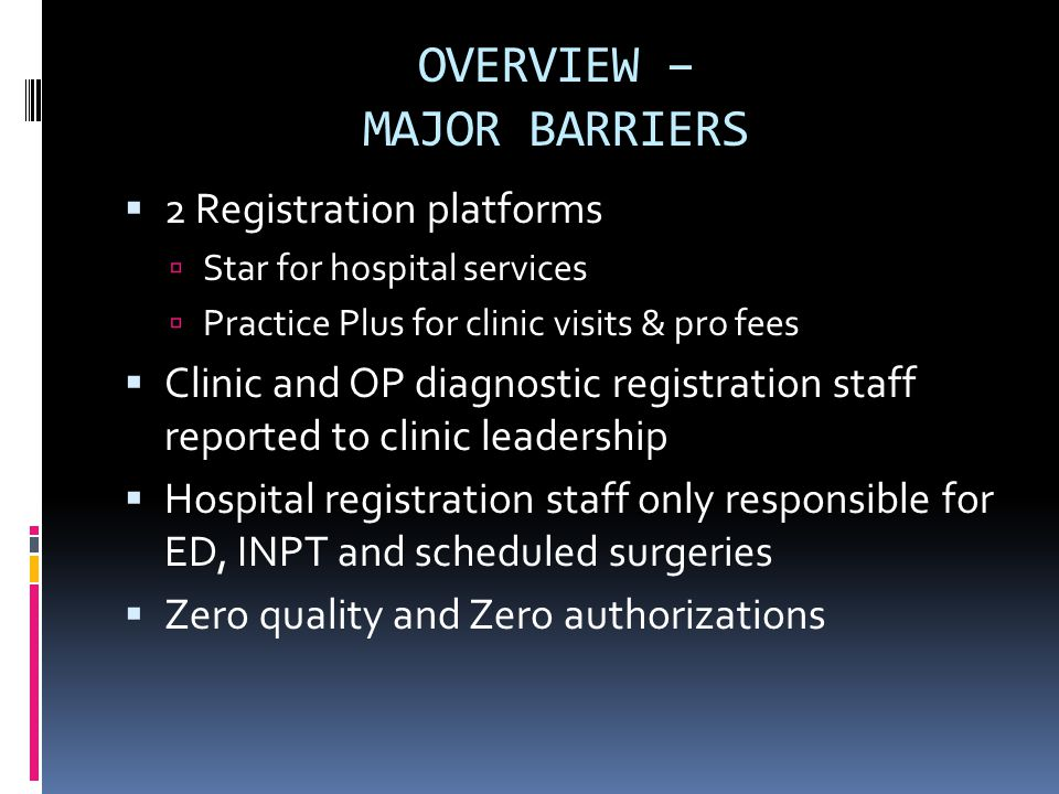 OVERVIEW – MAJOR BARRIERS  2 Registration platforms  Star for hospital services  Practice Plus for clinic visits & pro fees  Clinic and OP diagnostic registration staff reported to clinic leadership  Hospital registration staff only responsible for ED, INPT and scheduled surgeries  Zero quality and Zero authorizations