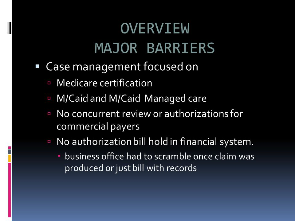 OVERVIEW MAJOR BARRIERS  Case management focused on  Medicare certification  M/Caid and M/Caid Managed care  No concurrent review or authorizations for commercial payers  No authorization bill hold in financial system.
