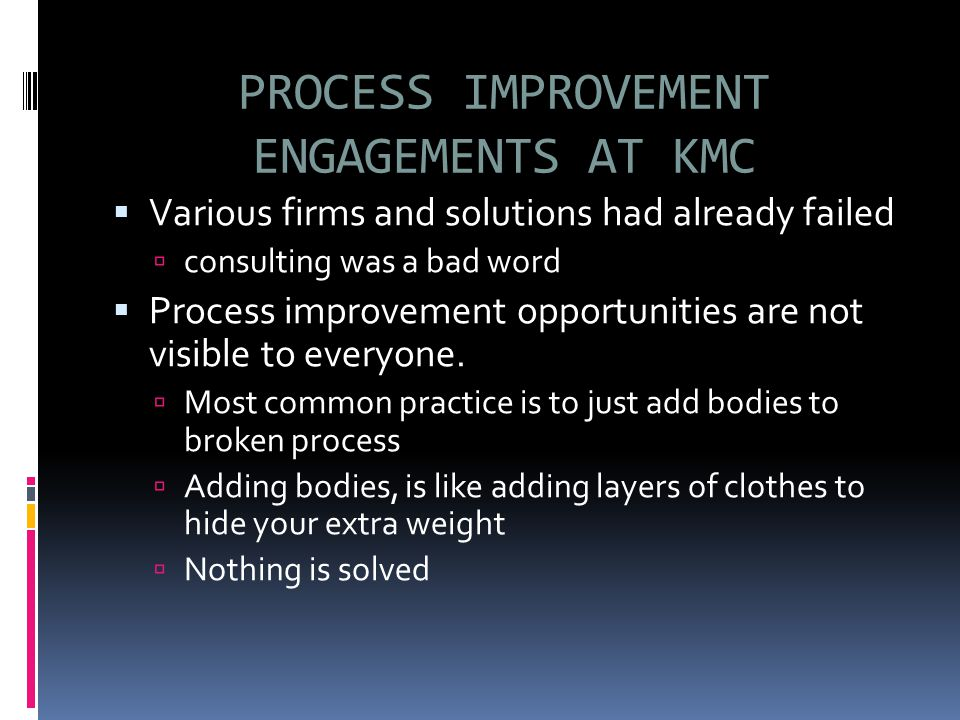PROCESS IMPROVEMENT ENGAGEMENTS AT KMC  Various firms and solutions had already failed  consulting was a bad word  Process improvement opportunities are not visible to everyone.