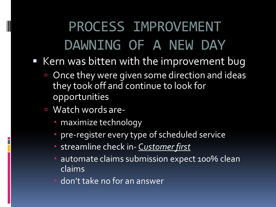 PROCESS IMPROVEMENT DAWNING OF A NEW DAY  Kern was bitten with the improvement bug  Once they were given some direction and ideas they took off and continue to look for opportunities  Watch words are-  maximize technology  pre-register every type of scheduled service  streamline check in- Customer first  automate claims submission expect 100% clean claims  don't take no for an answer
