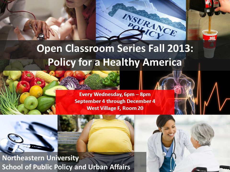 1 Open Classroom Series Fall 2013: Policy for a Healthy America Every Wednesday, 6pm – 8pm September 4 through December 4 West Village F, Room 20 Northeastern University School of Public Policy and Urban Affairs