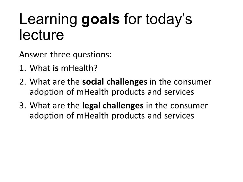 Learning goals for today's lecture Answer three questions: 1.What is mHealth.