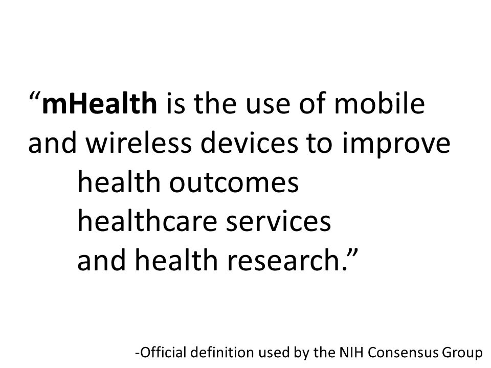 mHealth is the use of mobile and wireless devices to improve health outcomes healthcare services and health research. -Official definition used by the NIH Consensus Group