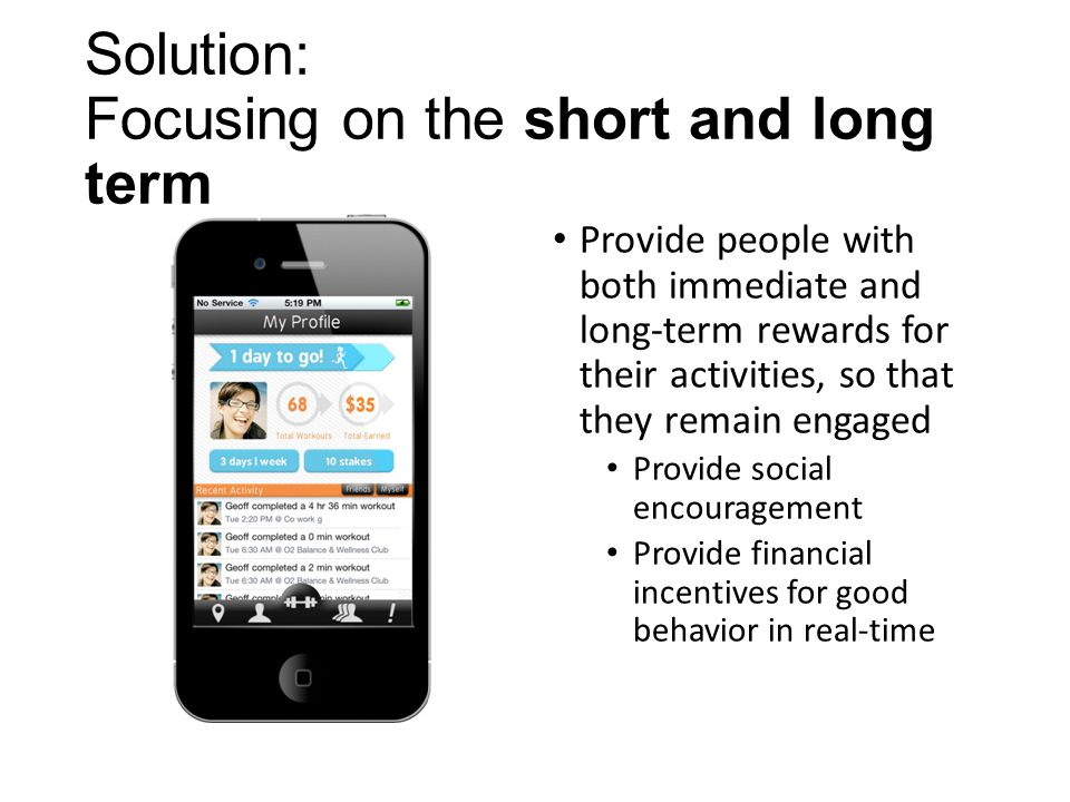 Solution: Focusing on the short and long term Provide people with both immediate and long-term rewards for their activities, so that they remain engaged Provide social encouragement Provide financial incentives for good behavior in real-time