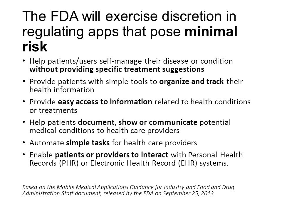 The FDA will exercise discretion in regulating apps that pose minimal risk Help patients/users self-manage their disease or condition without providing specific treatment suggestions Provide patients with simple tools to organize and track their health information Provide easy access to information related to health conditions or treatments Help patients document, show or communicate potential medical conditions to health care providers Automate simple tasks for health care providers Enable patients or providers to interact with Personal Health Records (PHR) or Electronic Health Record (EHR) systems.