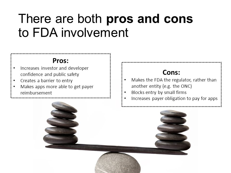 There are both pros and cons to FDA involvement Pros: Increases investor and developer confidence and public safety Creates a barrier to entry Makes apps more able to get payer reimbursement Cons: Makes the FDA the regulator, rather than another entity (e.g.