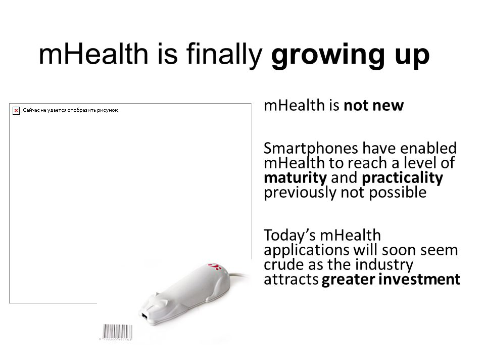 mHealth is finally growing up mHealth is not new Smartphones have enabled mHealth to reach a level of maturity and practicality previously not possible Today's mHealth applications will soon seem crude as the industry attracts greater investment