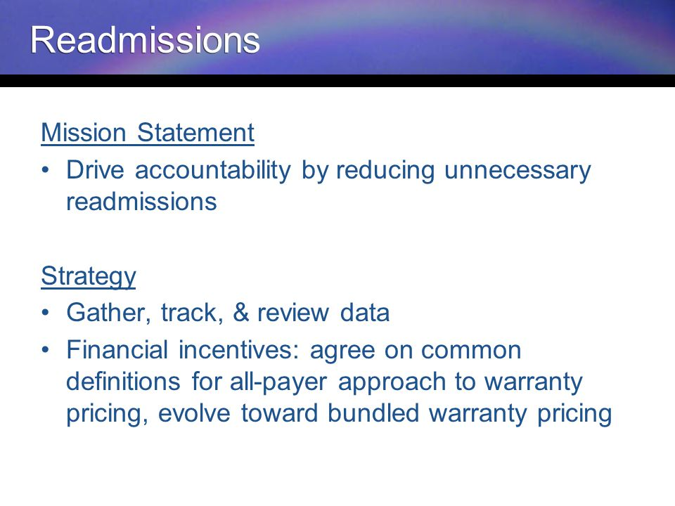 Readmissions Mission Statement Drive accountability by reducing unnecessary readmissions Strategy Gather, track, & review data Financial incentives: agree on common definitions for all-payer approach to warranty pricing, evolve toward bundled warranty pricing