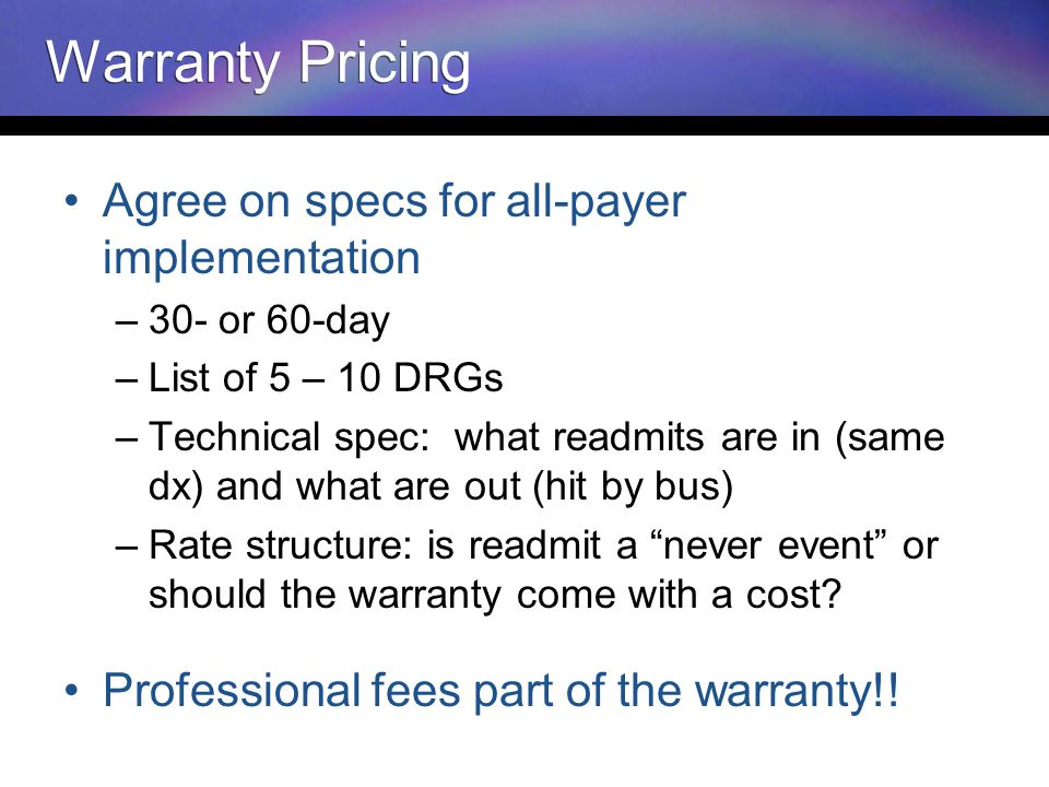 Warranty Pricing Agree on specs for all-payer implementation –30- or 60-day –List of 5 – 10 DRGs –Technical spec: what readmits are in (same dx) and what are out (hit by bus) –Rate structure: is readmit a never event or should the warranty come with a cost.