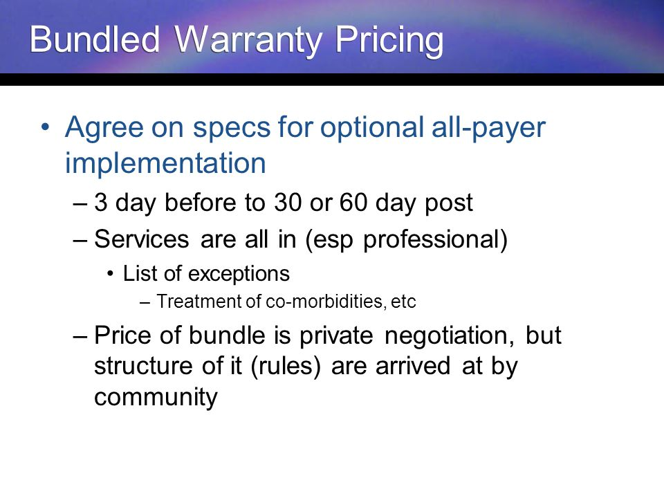 Bundled Warranty Pricing Agree on specs for optional all-payer implementation –3 day before to 30 or 60 day post –Services are all in (esp professional) List of exceptions –Treatment of co-morbidities, etc –Price of bundle is private negotiation, but structure of it (rules) are arrived at by community