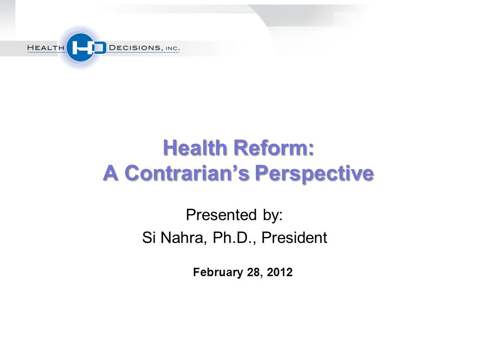 Health Reform: A Contrarian's Perspective Presented by: Si Nahra, Ph.D., President February 28, 2012