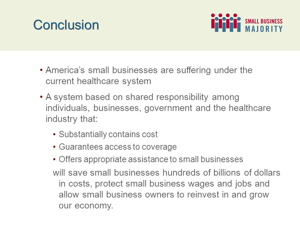 Conclusion America's small businesses are suffering under the current healthcare system A system based on shared responsibility among individuals, businesses, government and the healthcare industry that: Substantially contains cost Guarantees access to coverage Offers appropriate assistance to small businesses will save small businesses hundreds of billions of dollars in costs, protect small business wages and jobs and allow small business owners to reinvest in and grow our economy.