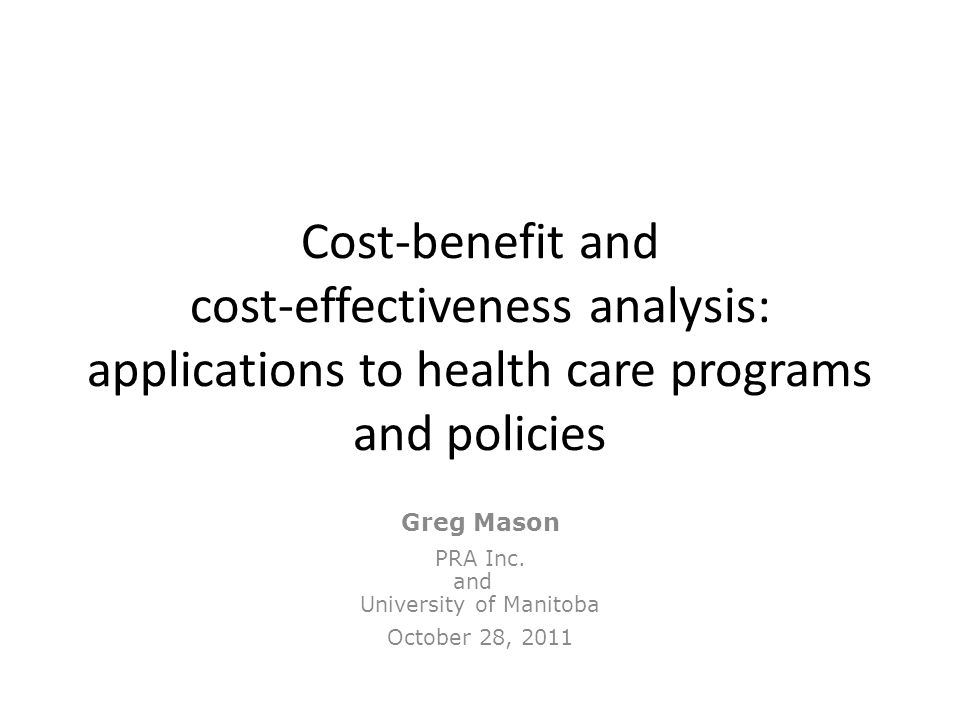 Cost-benefit and cost-effectiveness analysis: applications to health care programs and policies Greg Mason PRA Inc. and University of Manitoba October