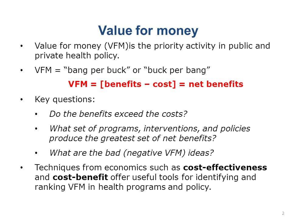 """Value for money Value for money (VFM)is the priority activity in public and private health policy. VFM = """"bang per buck"""" or """"buck per bang"""" VFM = [ben"""