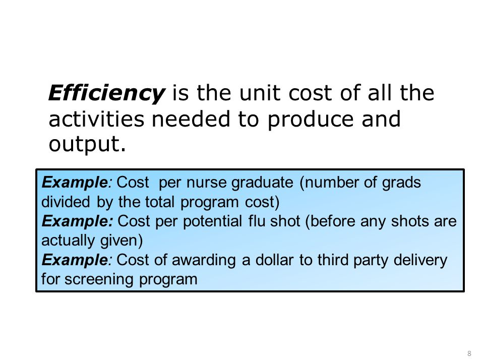 Efficiency is the unit cost of all the activities needed to produce and output. 8 Example: Cost per nurse graduate (number of grads divided by the tot