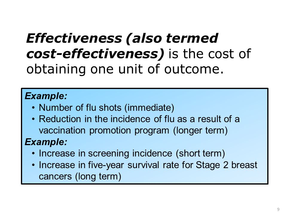 9 Effectiveness (also termed cost-effectiveness) is the cost of obtaining one unit of outcome.