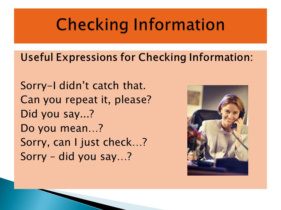 Useful Expressions for Checking Information: Sorry-I didn't catch that.