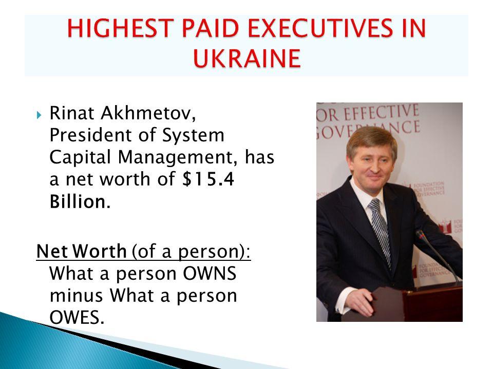  Rinat Akhmetov, President of System Capital Management, has a net worth of $15.4 Billion.
