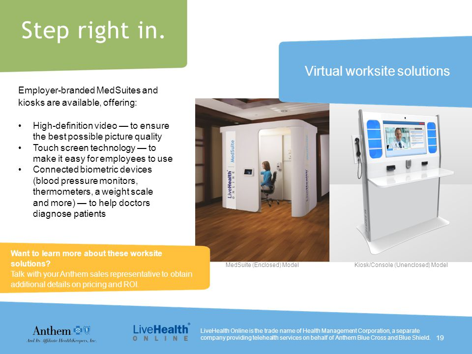Step right in. Employer-branded MedSuites and kiosks are available, offering: High-definition video — to ensure the best possible picture quality Touc