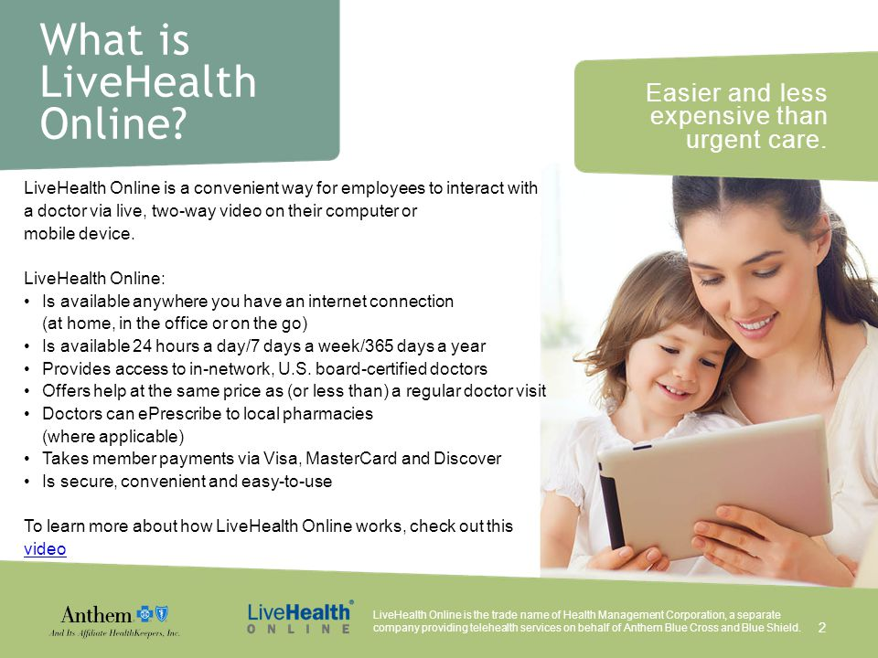 Easier and less expensive than urgent care. What is LiveHealth Online? LiveHealth Online is a convenient way for employees to interact with a doctor v