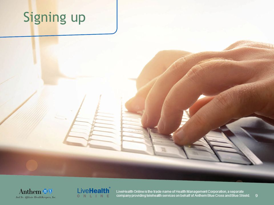 Signing up LiveHealth Online is the trade name of Health Management Corporation, a separate company providing telehealth services on behalf of Anthem Blue Cross and Blue Shield.