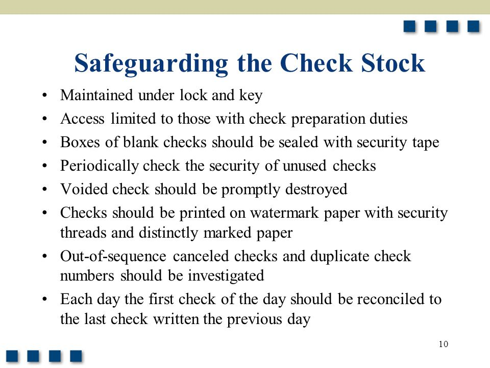10 Safeguarding the Check Stock Maintained under lock and key Access limited to those with check preparation duties Boxes of blank checks should be sealed with security tape Periodically check the security of unused checks Voided check should be promptly destroyed Checks should be printed on watermark paper with security threads and distinctly marked paper Out-of-sequence canceled checks and duplicate check numbers should be investigated Each day the first check of the day should be reconciled to the last check written the previous day