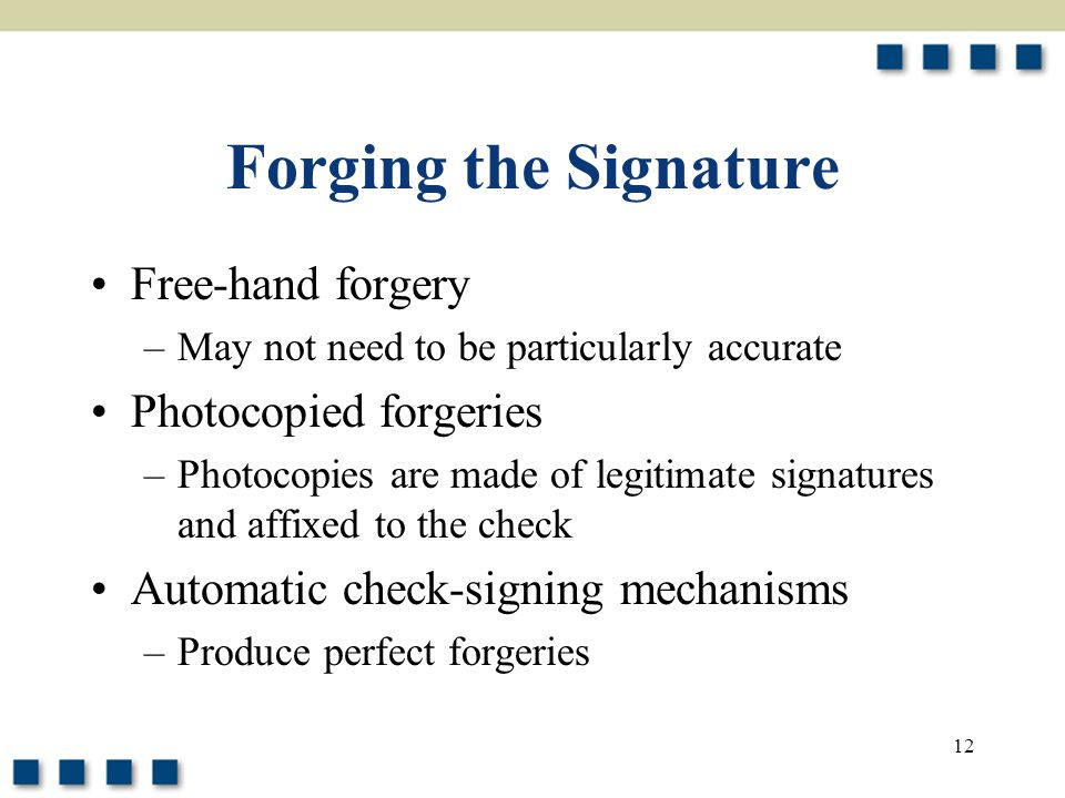 12 Forging the Signature Free-hand forgery –May not need to be particularly accurate Photocopied forgeries –Photocopies are made of legitimate signatures and affixed to the check Automatic check-signing mechanisms –Produce perfect forgeries