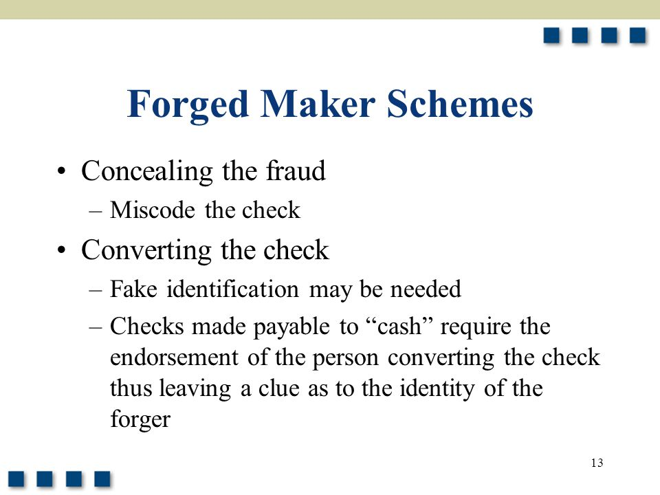 13 Forged Maker Schemes Concealing the fraud –Miscode the check Converting the check –Fake identification may be needed –Checks made payable to cash require the endorsement of the person converting the check thus leaving a clue as to the identity of the forger