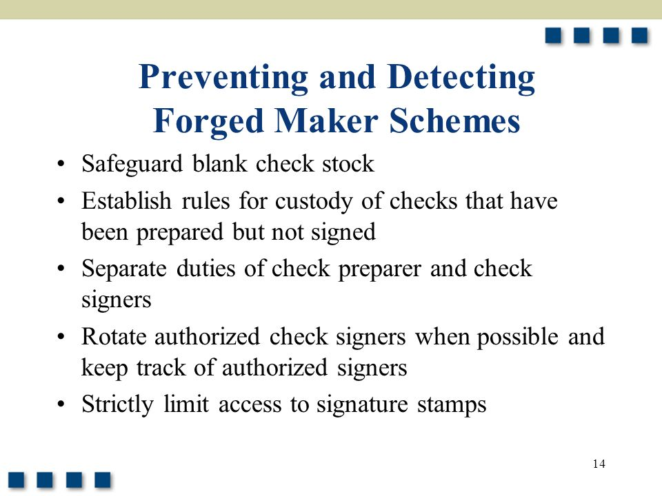 14 Preventing and Detecting Forged Maker Schemes Safeguard blank check stock Establish rules for custody of checks that have been prepared but not signed Separate duties of check preparer and check signers Rotate authorized check signers when possible and keep track of authorized signers Strictly limit access to signature stamps