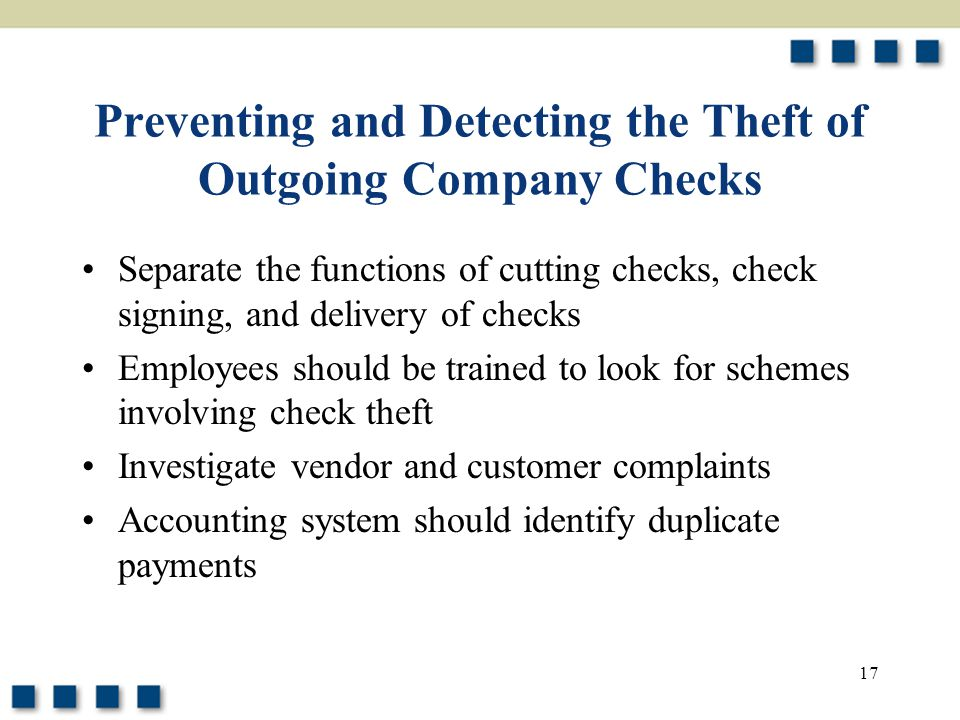 17 Preventing and Detecting the Theft of Outgoing Company Checks Separate the functions of cutting checks, check signing, and delivery of checks Employees should be trained to look for schemes involving check theft Investigate vendor and customer complaints Accounting system should identify duplicate payments