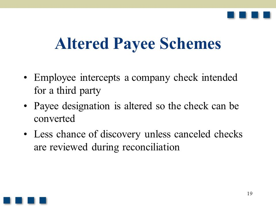 19 Altered Payee Schemes Employee intercepts a company check intended for a third party Payee designation is altered so the check can be converted Less chance of discovery unless canceled checks are reviewed during reconciliation