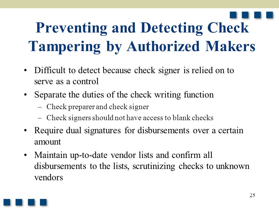 25 Preventing and Detecting Check Tampering by Authorized Makers Difficult to detect because check signer is relied on to serve as a control Separate the duties of the check writing function –Check preparer and check signer –Check signers should not have access to blank checks Require dual signatures for disbursements over a certain amount Maintain up-to-date vendor lists and confirm all disbursements to the lists, scrutinizing checks to unknown vendors