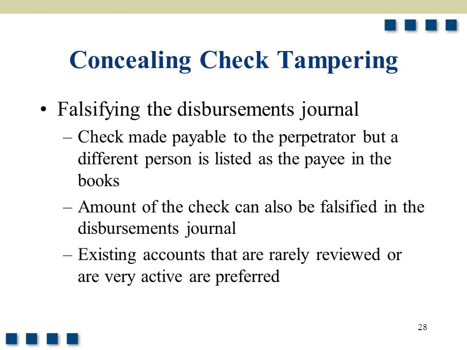 28 Concealing Check Tampering Falsifying the disbursements journal –Check made payable to the perpetrator but a different person is listed as the payee in the books –Amount of the check can also be falsified in the disbursements journal –Existing accounts that are rarely reviewed or are very active are preferred