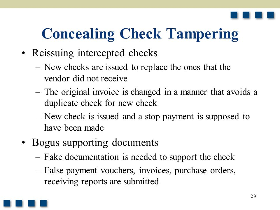 29 Concealing Check Tampering Reissuing intercepted checks –New checks are issued to replace the ones that the vendor did not receive –The original invoice is changed in a manner that avoids a duplicate check for new check –New check is issued and a stop payment is supposed to have been made Bogus supporting documents –Fake documentation is needed to support the check –False payment vouchers, invoices, purchase orders, receiving reports are submitted