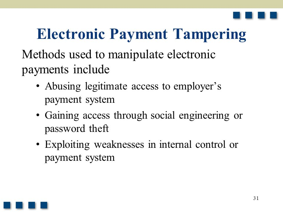 31 Electronic Payment Tampering Methods used to manipulate electronic payments include Abusing legitimate access to employer's payment system Gaining access through social engineering or password theft Exploiting weaknesses in internal control or payment system
