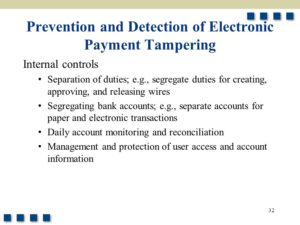 32 Prevention and Detection of Electronic Payment Tampering Internal controls Separation of duties; e.g., segregate duties for creating, approving, and releasing wires Segregating bank accounts; e.g., separate accounts for paper and electronic transactions Daily account monitoring and reconciliation Management and protection of user access and account information