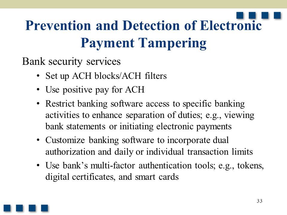 33 Prevention and Detection of Electronic Payment Tampering Bank security services Set up ACH blocks/ACH filters Use positive pay for ACH Restrict banking software access to specific banking activities to enhance separation of duties; e.g., viewing bank statements or initiating electronic payments Customize banking software to incorporate dual authorization and daily or individual transaction limits Use bank's multi-factor authentication tools; e.g., tokens, digital certificates, and smart cards