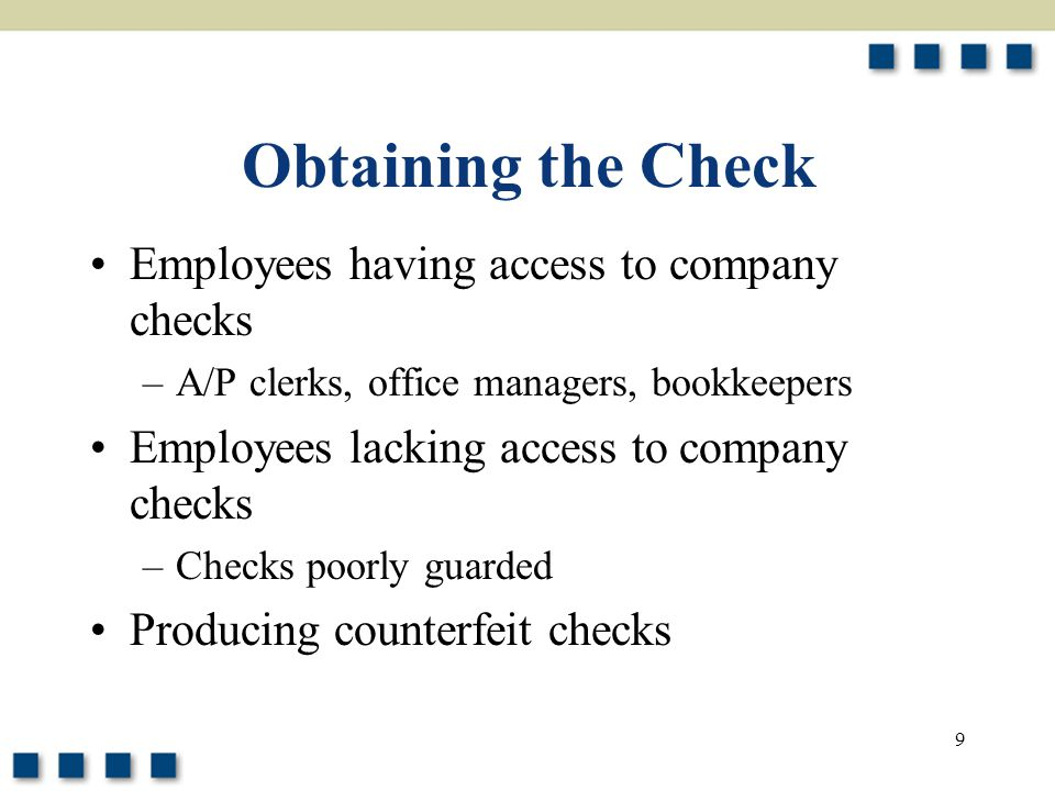 9 Obtaining the Check Employees having access to company checks –A/P clerks, office managers, bookkeepers Employees lacking access to company checks –Checks poorly guarded Producing counterfeit checks