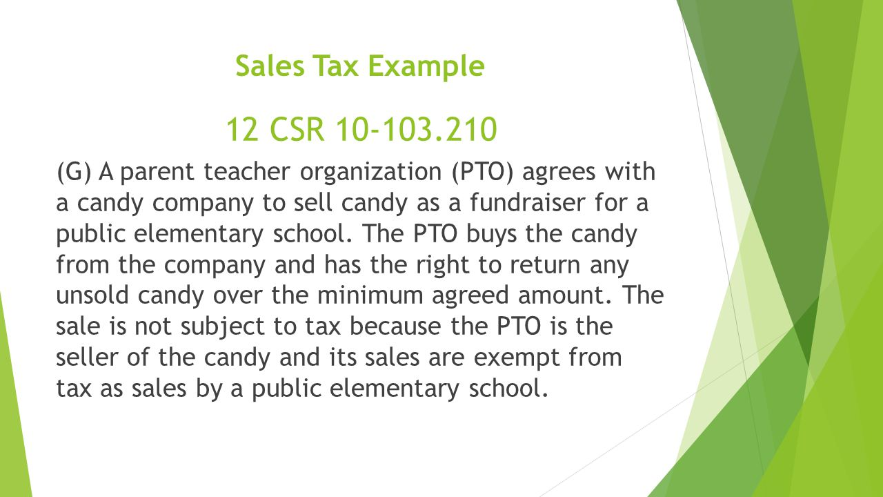 Sales Tax Example (G) A parent teacher organization (PTO) agrees with a candy company to sell candy as a fundraiser for a public elementary school.
